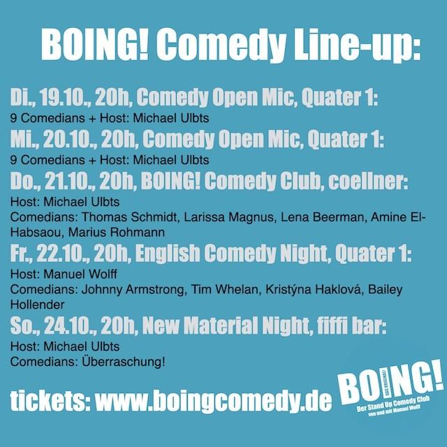 Stand-up in Köln:  Di., 19.10., 20h, Comedy Open Mic, Quater 1: 9 Comedians + Host: Michael Ulbts Mi., 20.10., 20h, Comedy Open Mic, Quater 1: 9 Comedians + Host: Michael Ulbts Do., 21.10., 20h, BOING! Comedy Club, coellner: Host: Michael Ulbts Comedians: Thomas Schmidt, Larissa Magnus, Lena Beerman, Amine El-Habsaou, Marius Rohmann Fr., 22.10., 20h, English Comedy Night, Quater 1: Host: Manuel Wolff Comedians: Johnny Armstrong, Tim Whelan, Kristýna Haklová, Bailey Hollender So., 24.10., 20h, New Material Night, fiffi bar: Host: Michael Ulbts Comedians: Überraschung!  tickets: www.boingcomedy.de